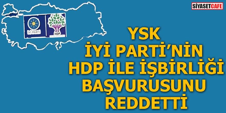 YSK İYİ Parti'nin HDP ile iş birliği başvurusunu reddetti
