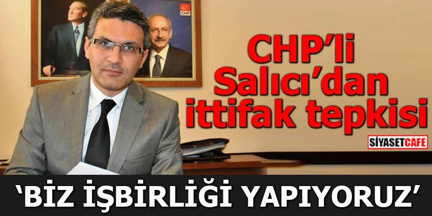CHP'li Salıcı'dan ittifak tepkisi Biz işbirliği yapıyoruz
