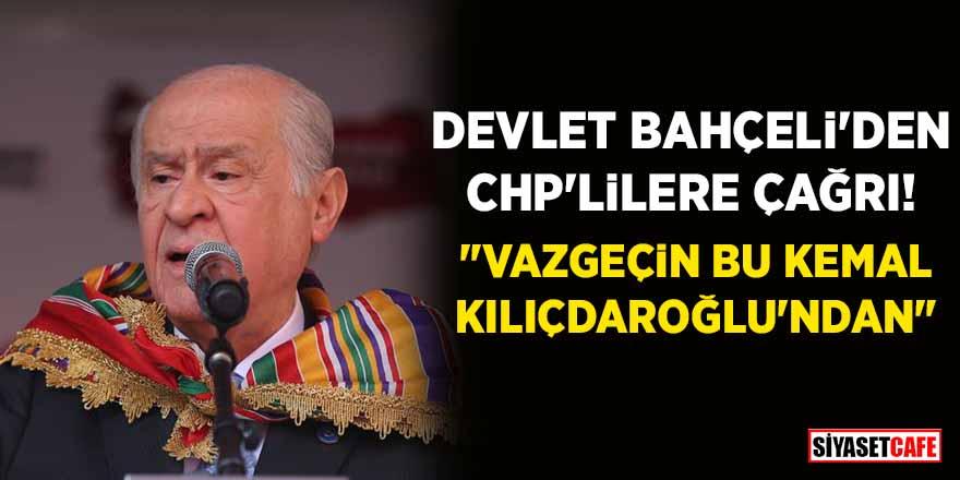 """Devlet Bahçeli'den CHP'lilere çağrı: """"Vazgeçin bu Kemal Kılıçdaroğlu'ndan"""""""