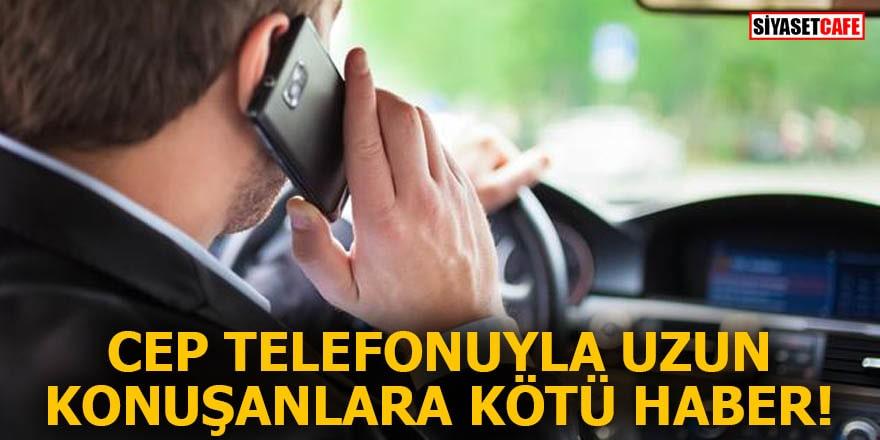 Cep telefonuyla uzun konuşanlara kötü haber