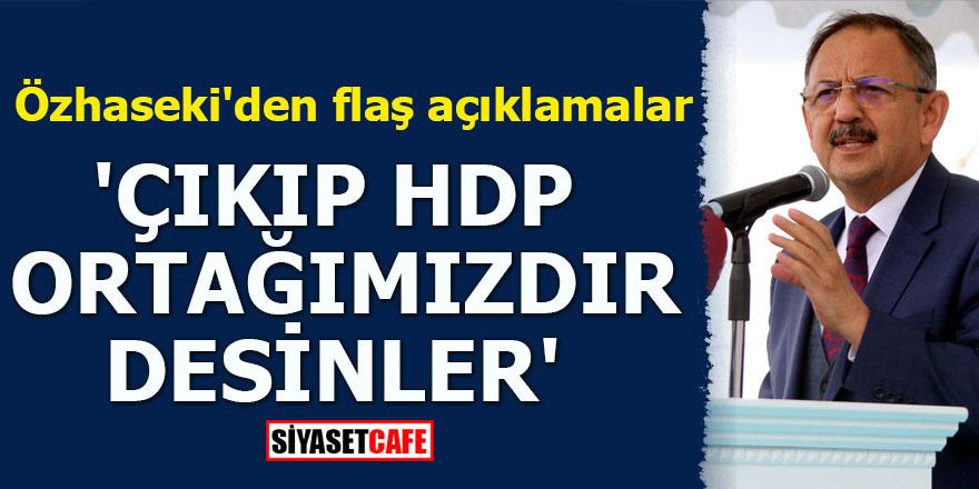 Özhaseki'den flaş açıklamalar 'Çıkıp HDP ortağımızdır desinler'