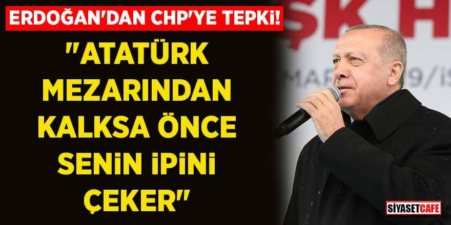 """Erdoğan'dan CHP'ye tepki! """"Atatürk mezardan kalksa önce senin ipini çeker"""""""