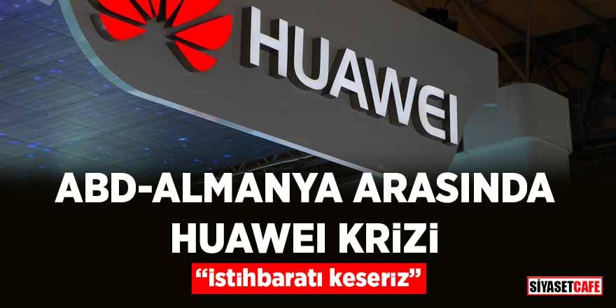 """ABD ile Almanya arasında Huawei krizi: """"İstihbaratı keseriz"""""""