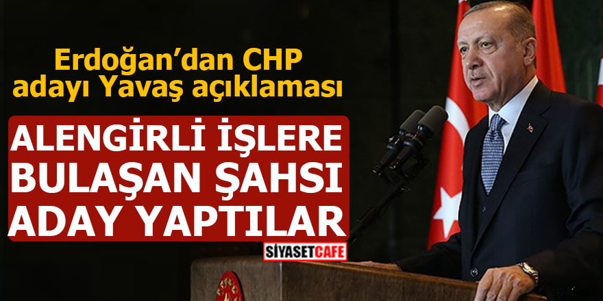 Erdoğan'dan CHP adayı Yavaş açıklaması Alengirli işlere bulaşan şahsı aday yaptılar