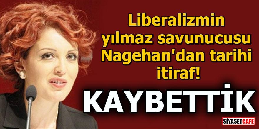 Liberalizmin yılmaz savunucusu Nagehan'dan tarihi itiraf