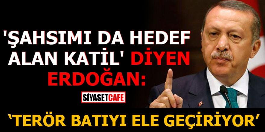 'Şahsımı da hedef alan katil' diyen Erdoğan: Terör batıyı ele geçiriyor