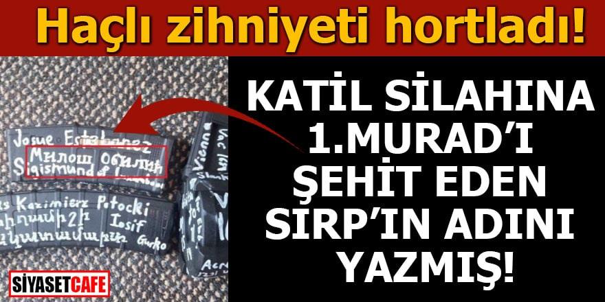 Haçlı zihniyeti hortladı! Katil silahına 1. Murad'ı şehit eden Sırp'ın adı yazmış