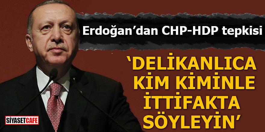 Erdoğan'dan CHP-HDP tepkisi Delikanlıca kim kiminle ittifakta söyleyin