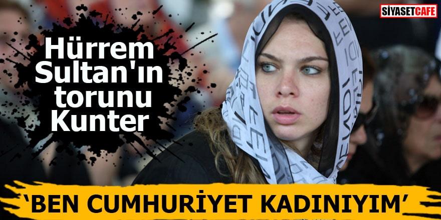 Hürrem Sultan'ın torunu Kunter: Ben Cumhuriyet kadınıyım