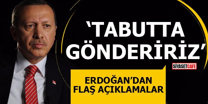 Erdoğan'dan flaş açıklamalar Tabutta göndeririz