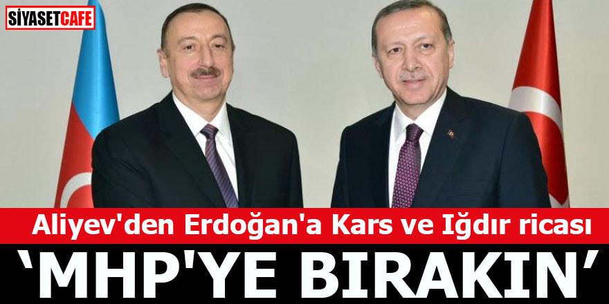 Aliyev'den Erdoğan'a Kars ve Iğdır ricası MHP'ye bırakın