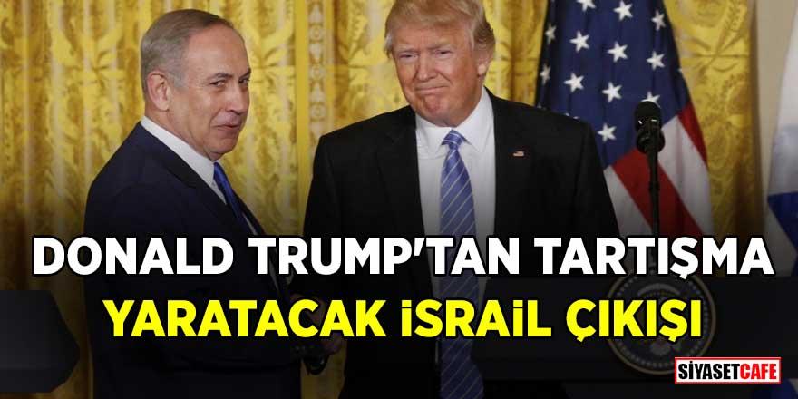 """Donald Trump'tan skandal İsrail açıklaması: """"Zamanı geldi"""""""