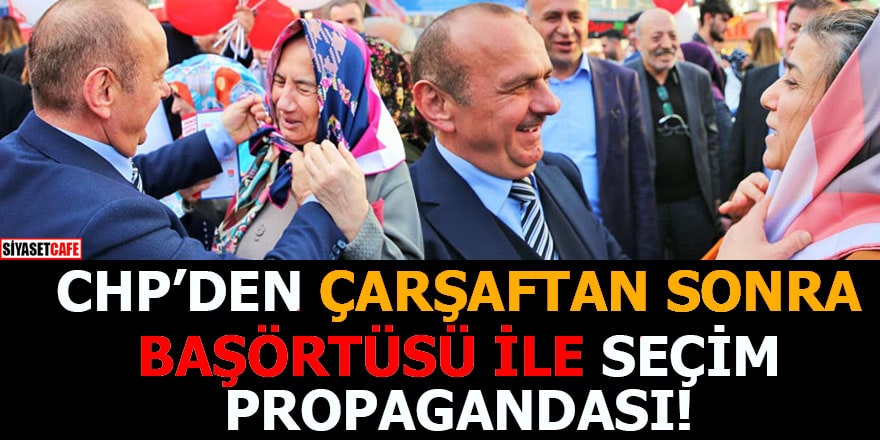 CHP'den çarşaftan sonra başörtüsü ile seçim propagandası