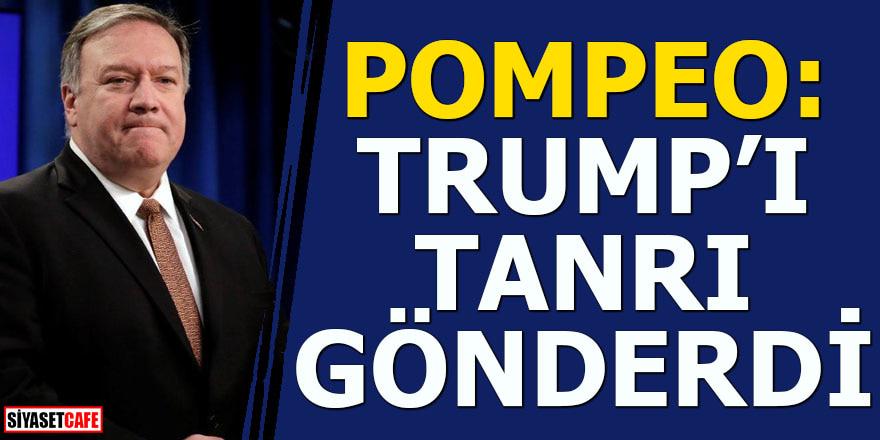 Pompeo: Trump'ı Tanrı gönderdi