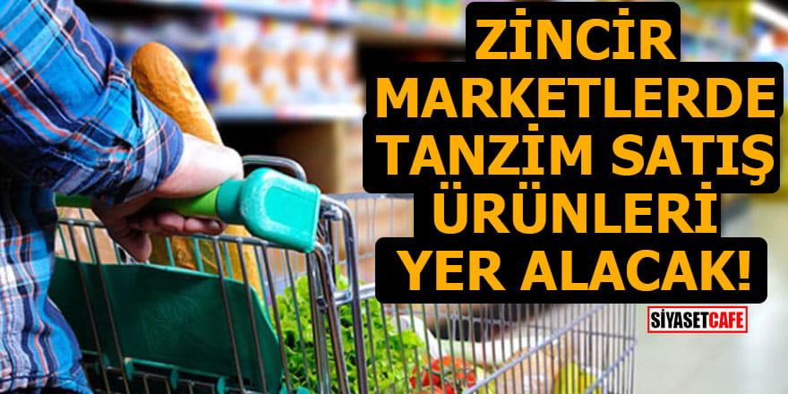 Zincir marketlerde tanzim satış ürünleri yer alacak