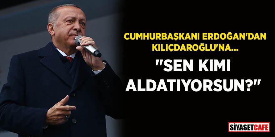 Cumhurbaşkanı Erdoğan'dan Kılıçdaroğlu'na: Sen kimi aldatıyorsun?