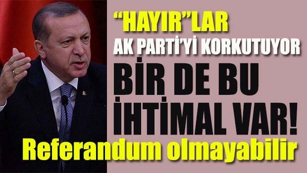 Hayırlar AK Parti'yi korkutuyor! Referandum olmayabilir!