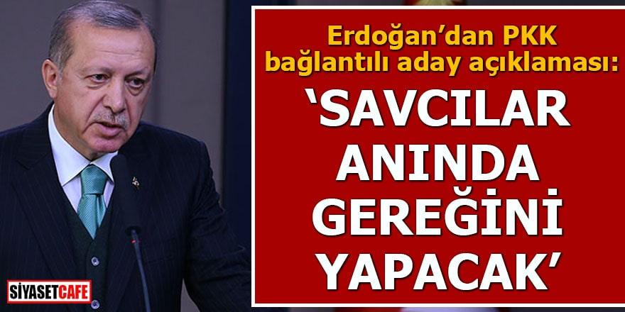 Erdoğan'dan PKK bağlantılı aday açıklaması: Savcılar anında gereğini yapacak