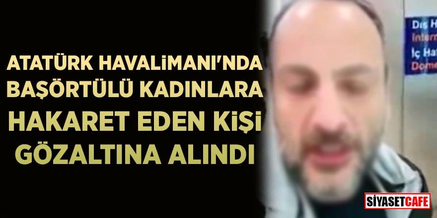 Atatürk Havalimanı'nda başörtülü kadınlara hakaret etmişti! Gözaltına alındı…