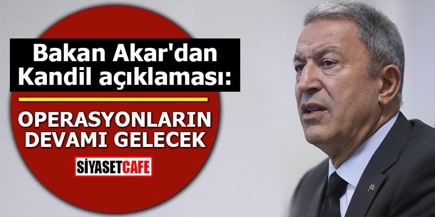 Bakan Akar'dan Kandil açıklaması: Operasyonların devamı gelecek
