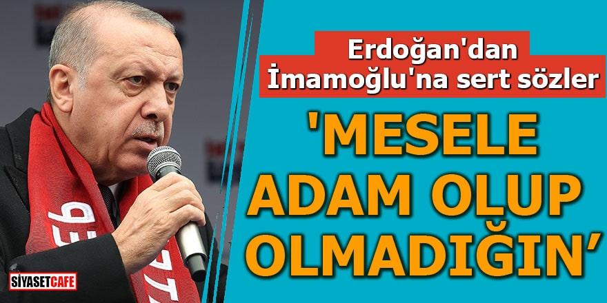 Erdoğan'dan İmamoğlu'na sert sözler 'Mesele adam olup olmadığın'