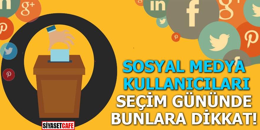 Sosyal medya kullanıcıları seçim gününde bunlara dikkat!