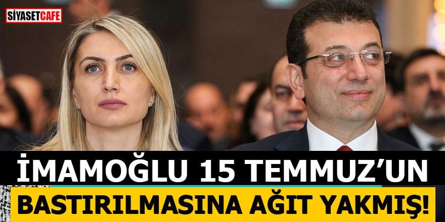 İmamoğlu 15 Temmuz'un bastırılmasına ağıt yakmış!