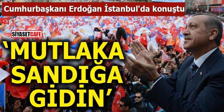 Cumhurbaşkanı Erdoğan İstanbul'da konuştu Mutlaka sandığa gidin