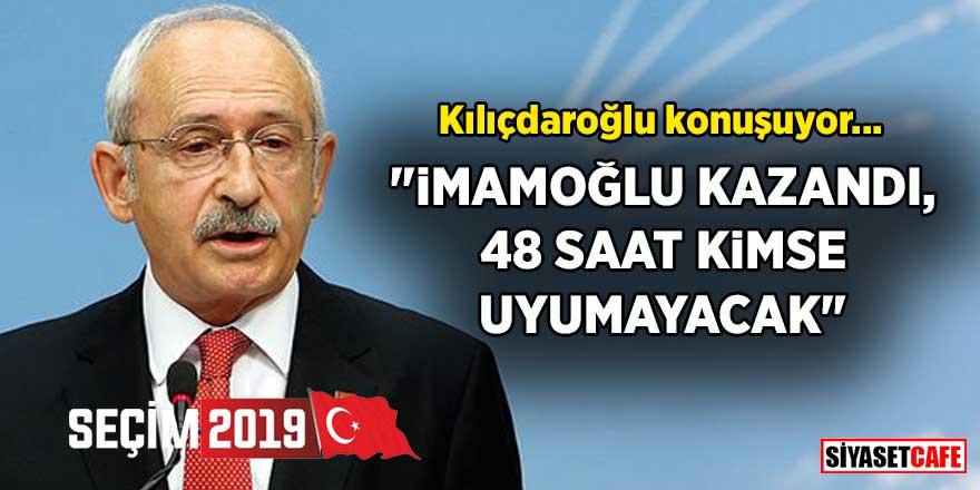 Kılıçdaroğlu konuşuyor: İmamoğlu kazandı, 48 saat kimse uyumayacak