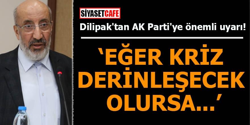 Dilipak'tan AK Parti'ye önemli uyarı: Eğer kriz derinleşecek olursa...