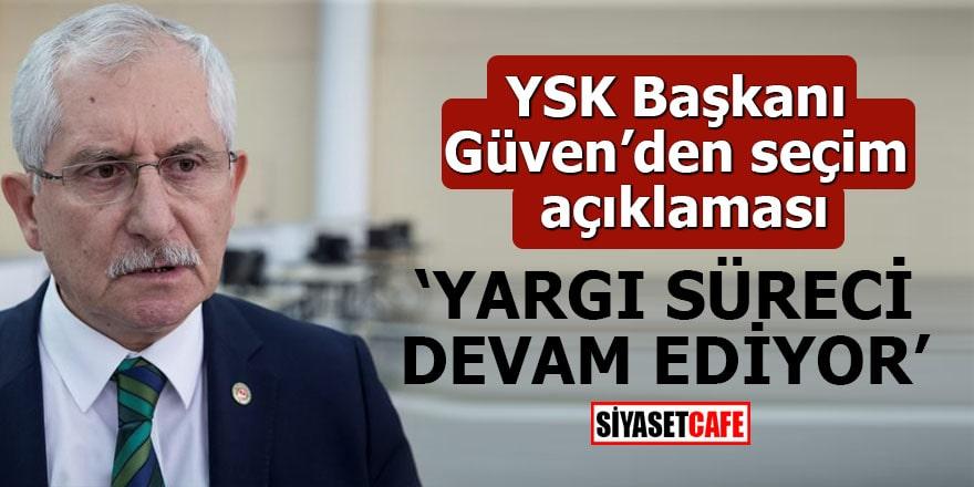 YSK Başkanı Güven'den seçim açıklaması Yargı süreci devam ediyor