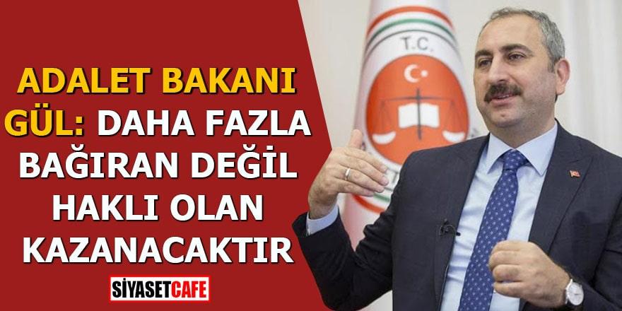 Adalet Bakanı Gül: Daha fazla bağıran değil haklı olan kazanacaktır