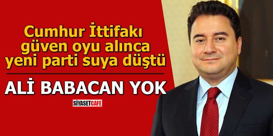 Cumhur İttifakı güven oyu alınca yeni parti suya düştü Ali Babacan yok
