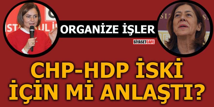 CHP ile HDP'nin İSKİ pazarlığı! Kaftancıoğlu projesi mi?