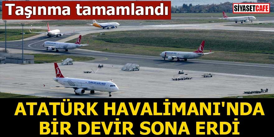 Taşınma tamamlandı Atatürk Havalimanı'nda bir devir sona erdi