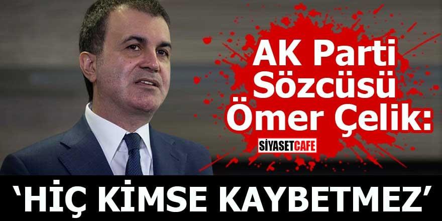 AK Parti Sözcüsü Ömer Çelik: Hiç kimse kaybetmez