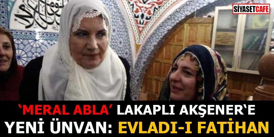 'Meral Abla' lakaplı Akşener'e yeni ünvan Evlad-ı Fatihan