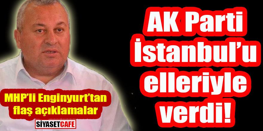 MHP'li Enginyurt'tan flaş sözler: AK Parti İstanbul kendi elleriyle verdi!