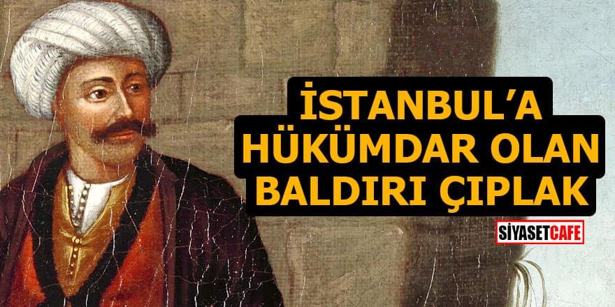 İstanbul'a hükümdar olan baldırı çıplak