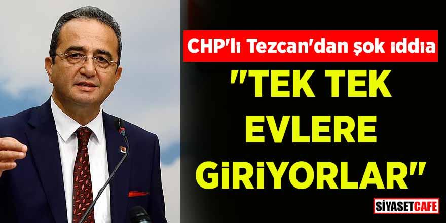"""CHP'li Tezcan'dan şok iddia: """"Tek tek evlere giriyorlar"""""""