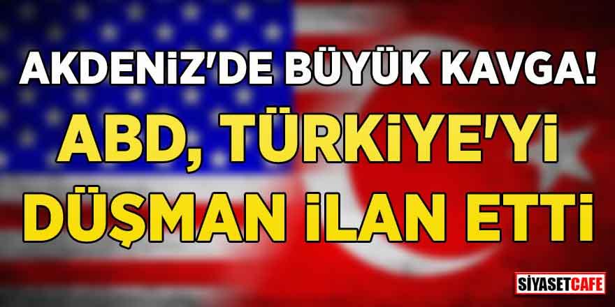 Akdeniz'de büyük kavga! ABD, Türkiye'yi düşman ilan etti