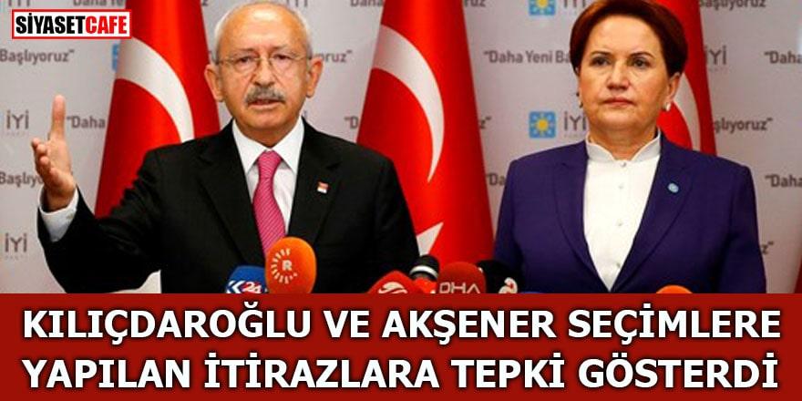Kılıçdaroğlu ve Akşener seçimlere yapılan itirazlara tepki gösterdi