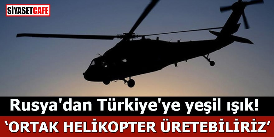 Rusya'dan Türkiye'ye yeşil ışık! Ortak helikopter üretebiliriz