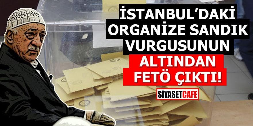İstanbul'daki organize sandık vurgusunun altından FETÖ çıktı