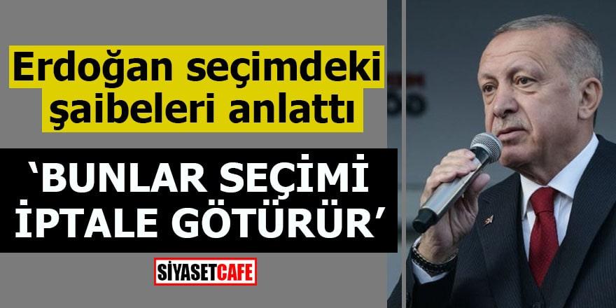 Erdoğan seçimdeki şaibeleri anlattı Bunlar seçimi iptale götürür
