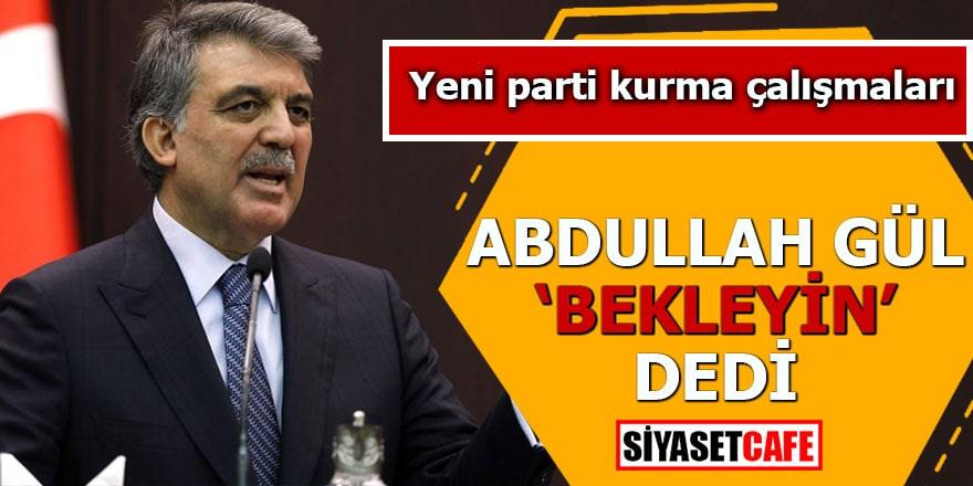 Yeni parti kurma çalışmaları Abdullah Gül 'bekleyin' dedi