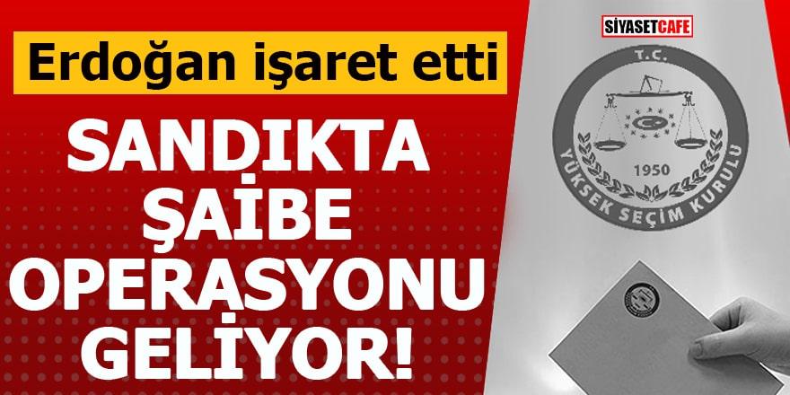 Erdoğan işaret etti Sandıkta şaibe operasyonu geliyor!