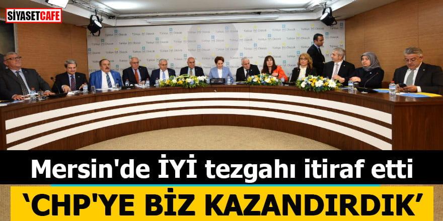 """Mersin'de İYİ tezgahı itiraf etti """"CHP'ye biz kazandırdık"""""""