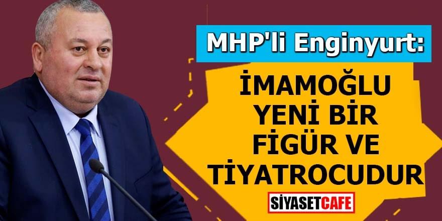 MHP'li Enginyurt: İmamoğlu yeni bir figür ve tiyatrocudur