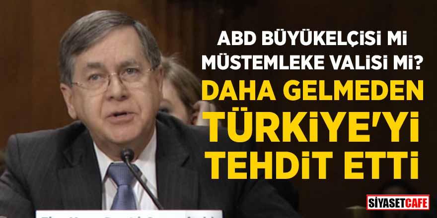 ABD Büyükelçisi mi müstemleke valisi mi? Daha gelmeden Türkiye'yi tehdit etti